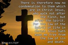 Romans 8:1-2 KJV There is therefore now no condemnation to them which are in Christ Jesus, who walk not after the flesh, but after the Spirit. For the law of the Spirit of life in Christ Jesus hath made me free from the law of sin and death.
