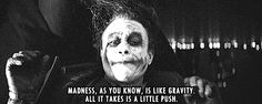 madness, as you know, is like gravity.  all it takes is a little push.    animated gif  of a great quote