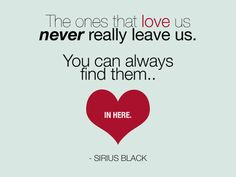 """The ones that love us, never really leave us.  You can always find them.. in here"" -Sirius Black"