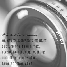 Inspirational Quotes- Life is like a camera. You can focus on what's important, capture the good times, develop from the negative things and if things don't work out take another shot.