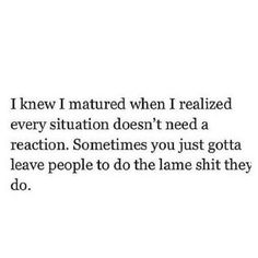 I knew I matured when i realized every situation doesn't need a reaction, sometimes you just gotta leave people to do the lame shit they do