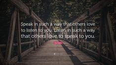 """Zig Ziglar Quote: """"Speak in such a way that others love to listen to you. Listen in such a way that others love to speak to you."""""""