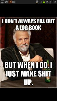 I don't always dill out a log book. But when I do, I just make shit up - The most interesting man in the world