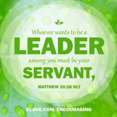Whoever wants to be a leader among you must be your servant.   http://www.klove.com