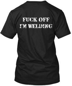 Fuck off I'm welding  Click image to purchase.