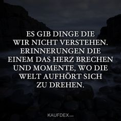 Es wird immer Dinge geben, die wir nicht verstehen There will always be things we do not understand. Memories that break your heart and moments when the world stops spinning. Soul Quotes, Life Quotes, Here On Earth, Dont Understand, Make Me Happy, Beautiful Words, Grief, Poems, No Time For Me