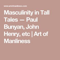 Masculinity in Tall Tales — Paul Bunyan, John Henry, etc | Art of Manliness