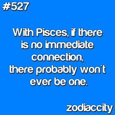 With Pisces, if there is no immediate connection, there probably won't ever be one.