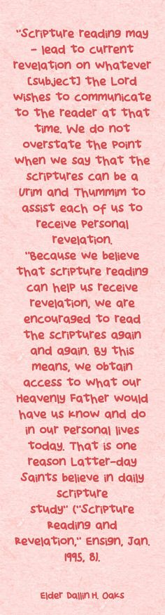 """Scripture reading may … lead to current revelation on whatever [subject] the Lord wishes to communicate to the reader at that time. We do not overstate the point when we say that the scriptures can be a Urim and Thummim to assist each of us to receive personal revelation. ""Because we believe that scripture reading can help us receive revelation, we are encouraged to read the scriptures again and again. By this means, we obtain access to what our Heavenly Father would have..."