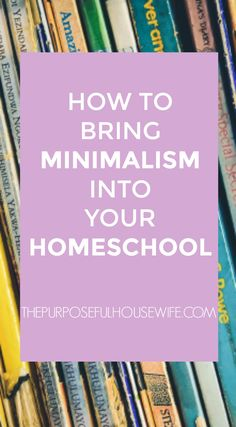 How to Bring Minimalism into Your Homeschool — The Purposeful Housewife