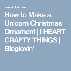 How to Make a Unicorn Christmas Ornament | I HEART CRAFTY THINGS | Bloglovin'