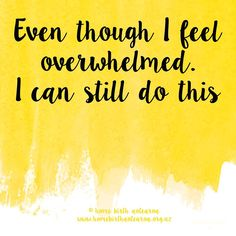 """Even though I feel overwhelmed, I can still do this."""