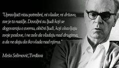 Upravljači nisu potrebni, ni vladar, ni država, sve je to nasilje. Dovoljni su ljudi koji se dogovaraju o svemu, obični ljudi, koji obavljaju svoje poslove, i ne žele da vladaju nad drugima a da ne daju da iko vlada njima!  #Meša  Selimović #Tvrdjava