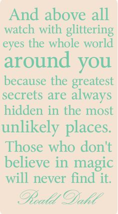 """""""... Those who don't believe in magic will never find it."""" - Roald Dahl. Something to consider."""