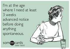 I'm at the age where I need at least 3 weeks advance notice...