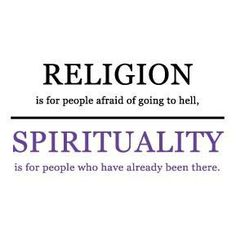 Religion: is the people afraid of going to hell. / Spirituality: is the people who have already been there.
