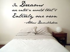 In dreams we enter a  world that's entirely our own. -Albus Dumbledore