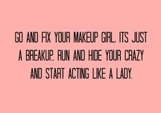 Go and Fix your makeup girl its just a breakup. Run and hide your crazy and start acting like a lady