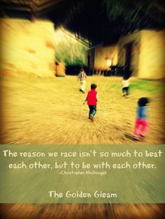 """The reason we race isn't so much to beat each other, but to be with each other"" - Christopher McDougall found on thegoldengleam.com"