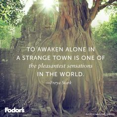 To awaken alone in a strange town is one of the pleasantest sensations in the world.  --Freya Stark: inspirational travel quote