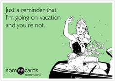 Just a reminder that Im going on vacation and youre not.