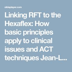 Linking RFT to the Hexaflex: How basic principles apply to clinical issues and ACT techniques Jean-Louis Monestès CNRS Fre 3291, France Matthieu Villatte. -  ppt download