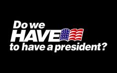 Do we have to have a president?...Order this shirt here: http://su.pr/2oZQfA