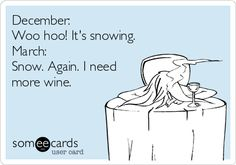December: Woo hoo! It's snowing. March: Snow. Again. I need more wine.