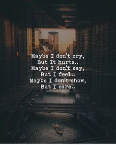 Care about Life : Quotes about Love and Life Maybe I don't cry, But it hurts. Maybe I don't say, But I feel. Maybe I don't show, But I care. Quotes Deep Feelings, Hurt Quotes, Badass Quotes, Mood Quotes, Positive Quotes, Motivational Quotes, Sad Quotes On Love, Sad Life Quotes, Sad Sayings