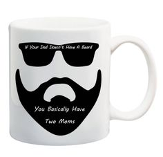 If your dad doesn't have a beard than you basically have two moms. This funny mug is the perfect gift for dad and will bring smiles to everyone who enjoys a cup