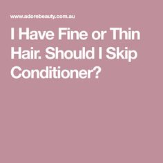 I Have Fine or Thin Hair. Should I Skip Conditioner?
