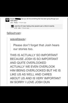 Don't forget, Josh is just as important. He might act goofy and silly all the time, and make silly comments after Tyler or someone says something serious, but he's just as deep and emotional and intelligent as Tyler. He just uses humor to make things better.