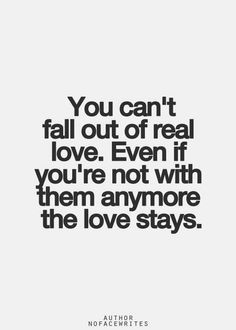 You can't fall out of love. Even if you're not with them anymore the love stays.