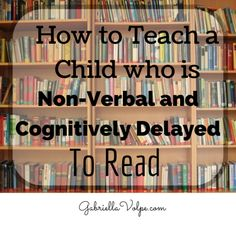 How to teach a child who is non-verbal and cognitively delayed to read