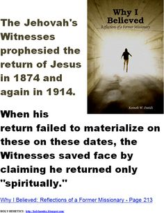 The Jehovah's Witnesses prophesied the return of Jesus in 1874 and again in 1914.