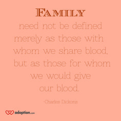 Family need not be defined merely as those with whom we share blood, but as those for whom we would give our blood. -Charles Dickons Visit: www.adoption.com!
