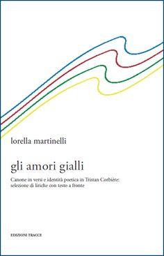 """Lorella Martinelli   """"gli amori gialli""""  Canone in versi e identità poetica in Tristan Corbière: selezione di liriche con testo a fronte"""