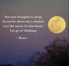 "Inspiring quote by Rumi: ""Put your thoughts to sleep. Do not let them cast a shadow over the moon of your heart. Let go of thinking. Rumi Quotes, Life Quotes, Inspirational Quotes, Qoutes, Motivational, Affirmation Quotes, Yoga Quotes, Great Quotes, Quotes To Live By"