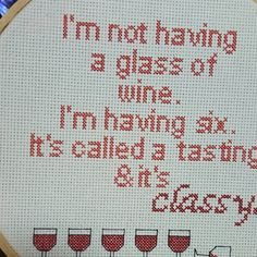 Inappropriate counted cross stitch   Im not having a glass of wine. Im having six, its called a tasting & its classy  This is a finished, framed piece, not a pattern or kit. 14 count Aida cloth with dmc thread. 8 hoop