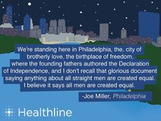 We're standing here in Philadelphia, the city of brotherly love, the birthplace of freedom, where the fpunding fathers authored the Declaration of Independence, and I don't recall that glorious document saying anything about all straight men are created equal. I believe it says all men are created equal. -Joe Miller