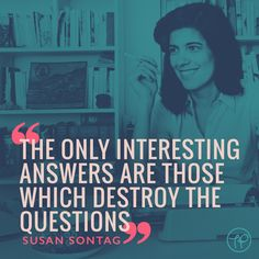"""""""The only interesting answers are those which destroy the questions"""" Susan Sontag"""