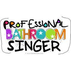 So True...I'm a shower singer!