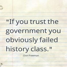 """If you trust the government you obviously failed history class."" - Don Freeman Favorite Quotes, Best Quotes, Funny Quotes, Life Quotes, Awesome Quotes, Don Freeman, Political Quotes, History Class, Funny History"