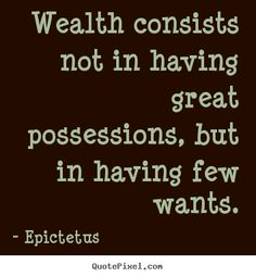 Wealth consists not in having great possessions, but in having few wants. - Epictetus