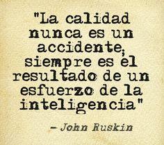 """""""La calidad nunca es un accidente; siempre es el resultado de un esfuerzo de la inteligencia"""" (John Ruskin)"""