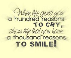 When life gives you a hundred reasons to cry, show life that you have a thousand reasons to smile! ✦