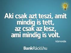 Aki csak azt teszi, amit mindig is tett, az csak az lesz, ami mindig is volt.- közmondás, www.bankracio.hu idézet