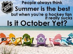 Summer wasn't my favorite even before I became a hockey fan at 12 - it is by far my least favorite now that I am (it also means no school, bad news for nerds like me - and I can't tolerate the heat very well, makes me cranky)