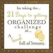 21 DAY ORGANIZING CHALLENGE * Join the Challenge (at any time) * Day 1 - Junk Drawer * Day 2 - Computer Desk * Day 3 - Tupperware Cabinet * Day 4 - Linen Closet * Day 5 - Under kitchen sink * Day 6 - Dresser Drawers * Day 7 - The Pantry * Day 8 - Coat Closet * Day 9 - Toy organization * Day 10 - Laundry Room * Day 11 - The Freezer * Day 12 - Spice Cabinet * Day 13 - Medicine Cabinet * Day 14 - Under bathroom sink * Day 15 - Medicine/Vitamin Storage * Day 16 - The Fridge * Day 17 - The Mail * Da