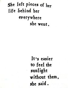 She left pieces of her life behind her everywhere she went >> It's easier to feel the sunlight without them, she said